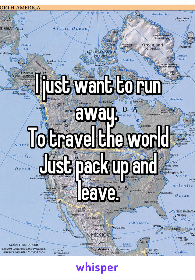I just want to run away.  To travel the world Just pack up and leave.