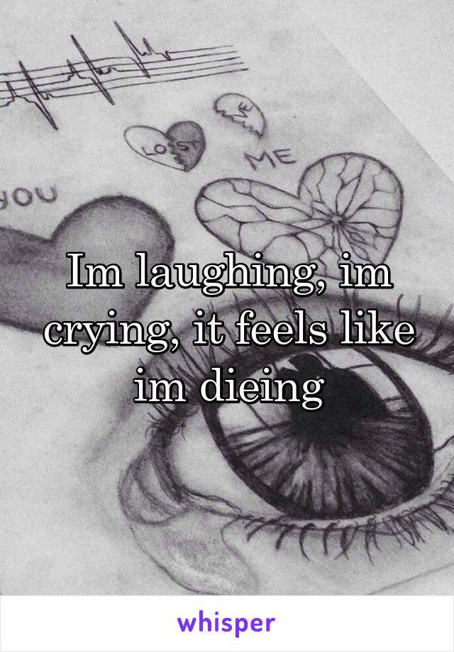 Im laughing, im crying, it feels like im dieing