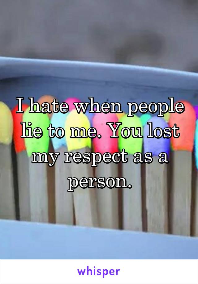 I hate when people lie to me. You lost my respect as a person.