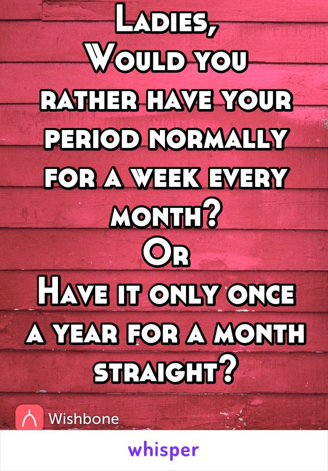 Ladies, Would you rather have your period normally for a week every month? Or Have it only once a year for a month straight?