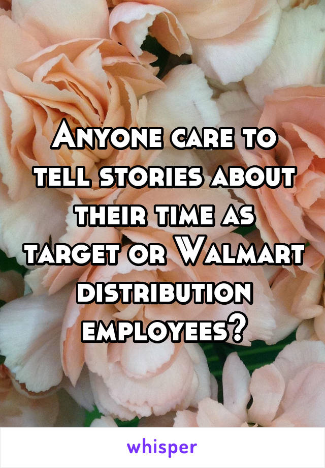 Anyone care to tell stories about their time as target or Walmart distribution employees?