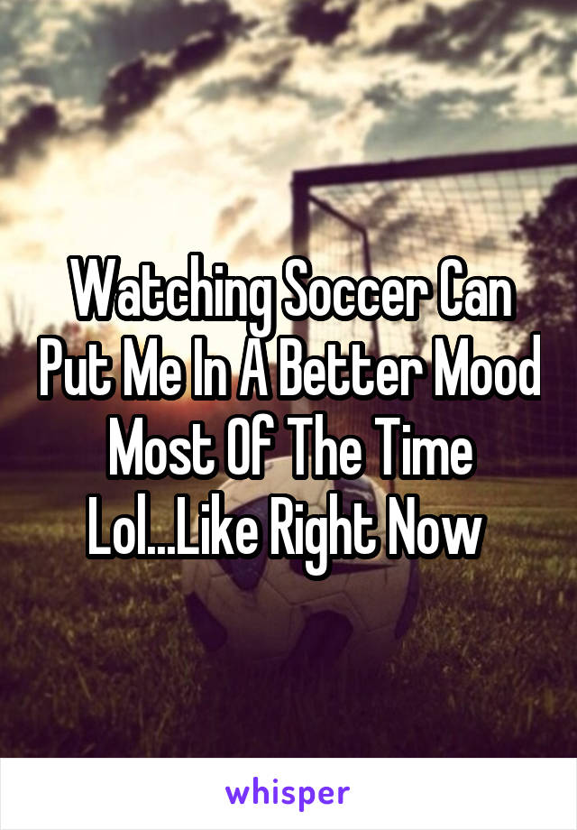 Watching Soccer Can Put Me In A Better Mood Most Of The Time Lol...Like Right Now