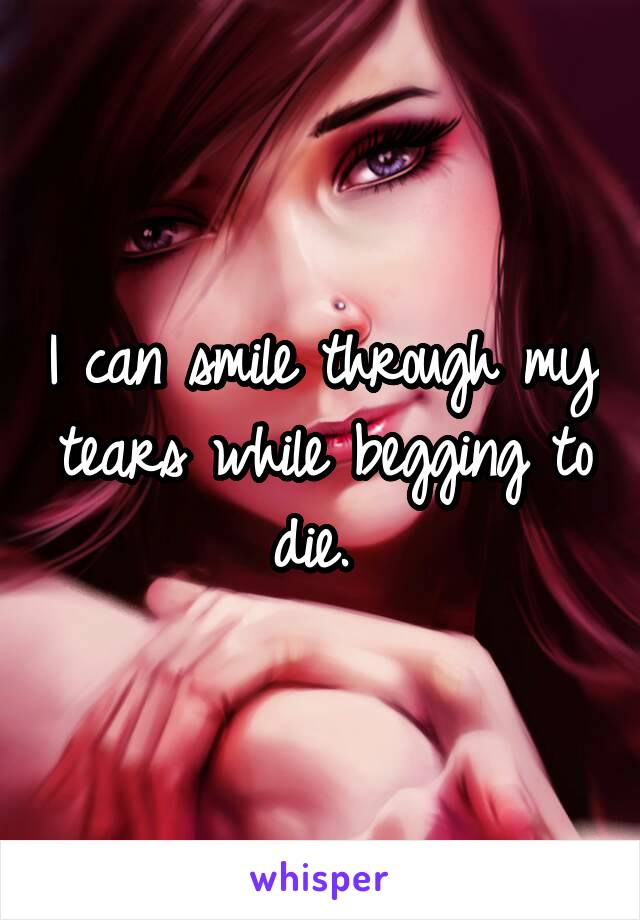 I can smile through my tears while begging to die.