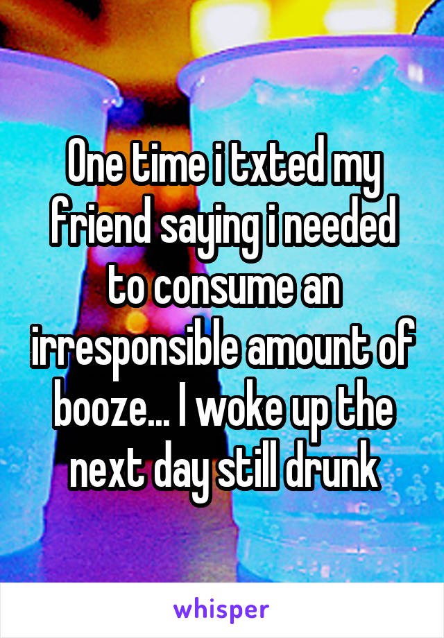 One time i txted my friend saying i needed to consume an irresponsible amount of booze... I woke up the next day still drunk