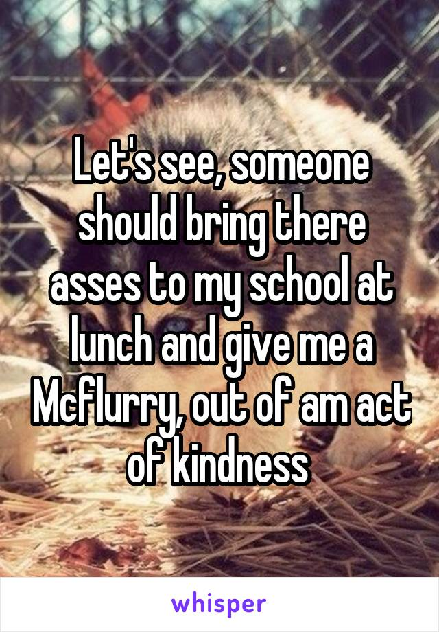 Let's see, someone should bring there asses to my school at lunch and give me a Mcflurry, out of am act of kindness