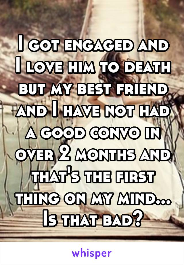 I got engaged and I love him to death but my best friend and I have not had a good convo in over 2 months and that's the first thing on my mind... Is that bad?