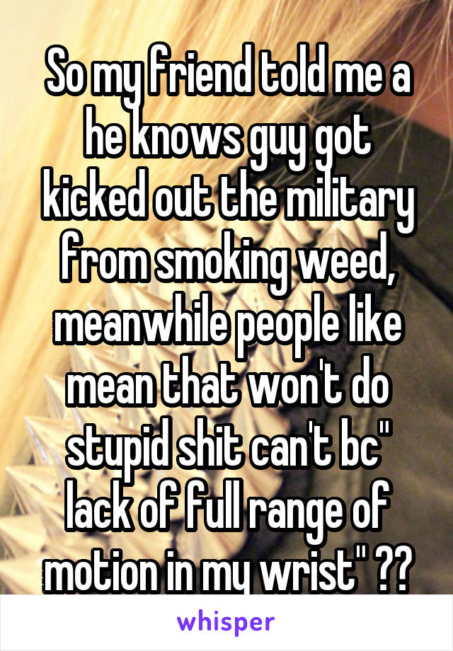 "So my friend told me a he knows guy got kicked out the military from smoking weed, meanwhile people like mean that won't do stupid shit can't bc"" lack of full range of motion in my wrist"" 😑😑"