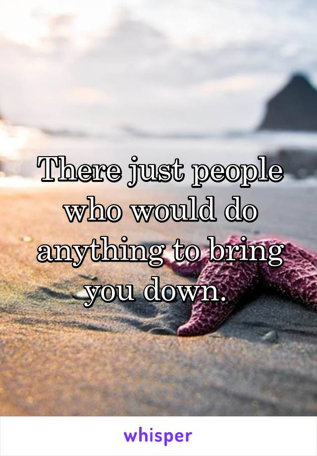 There just people who would do anything to bring you down.