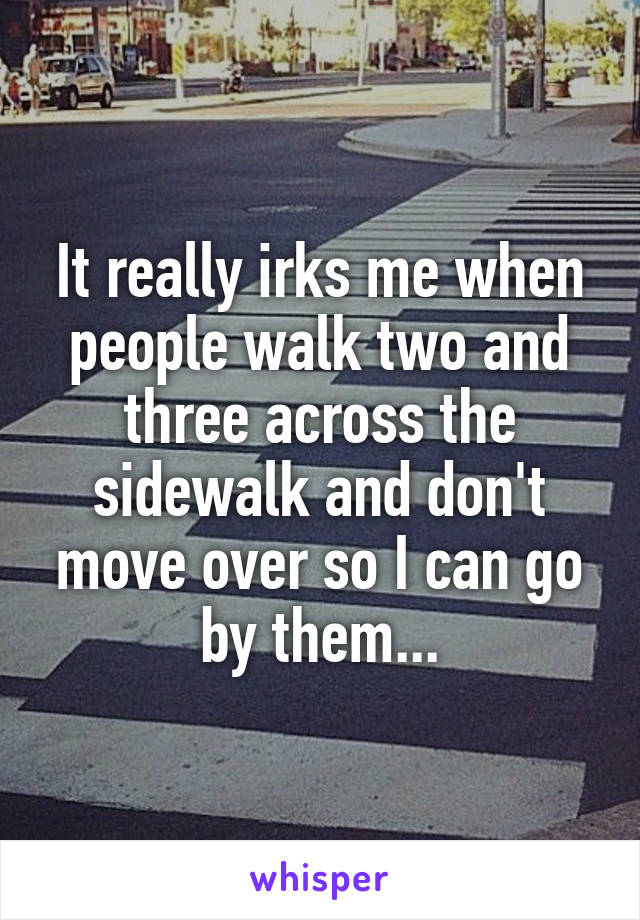 It really irks me when people walk two and three across the sidewalk and don't move over so I can go by them...
