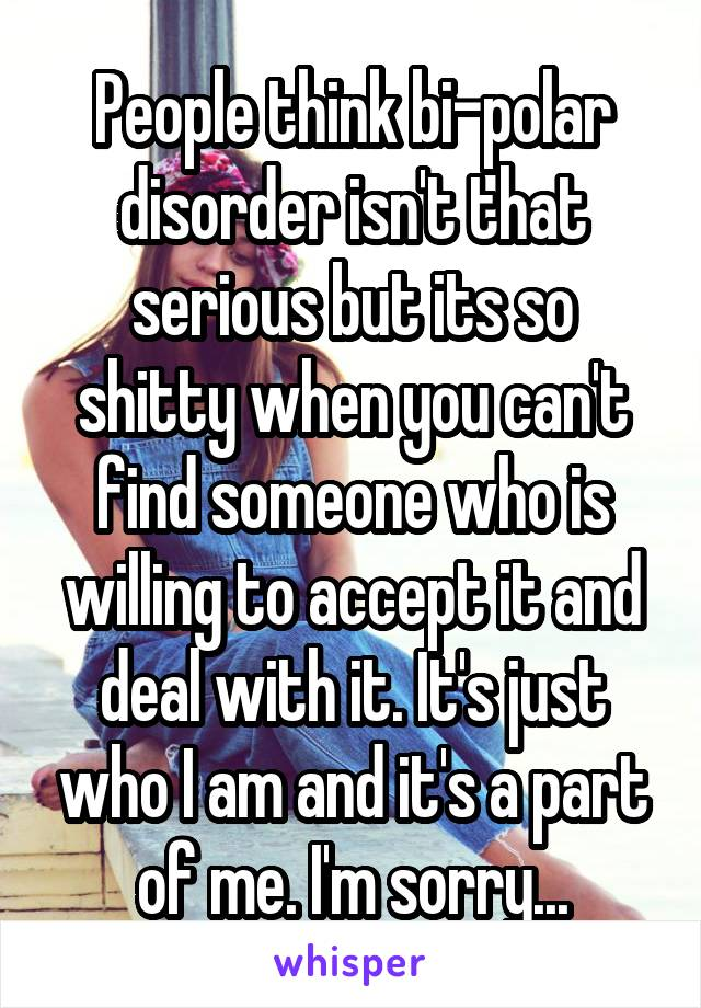 People think bi-polar disorder isn't that serious but its so shitty when you can't find someone who is willing to accept it and deal with it. It's just who I am and it's a part of me. I'm sorry...