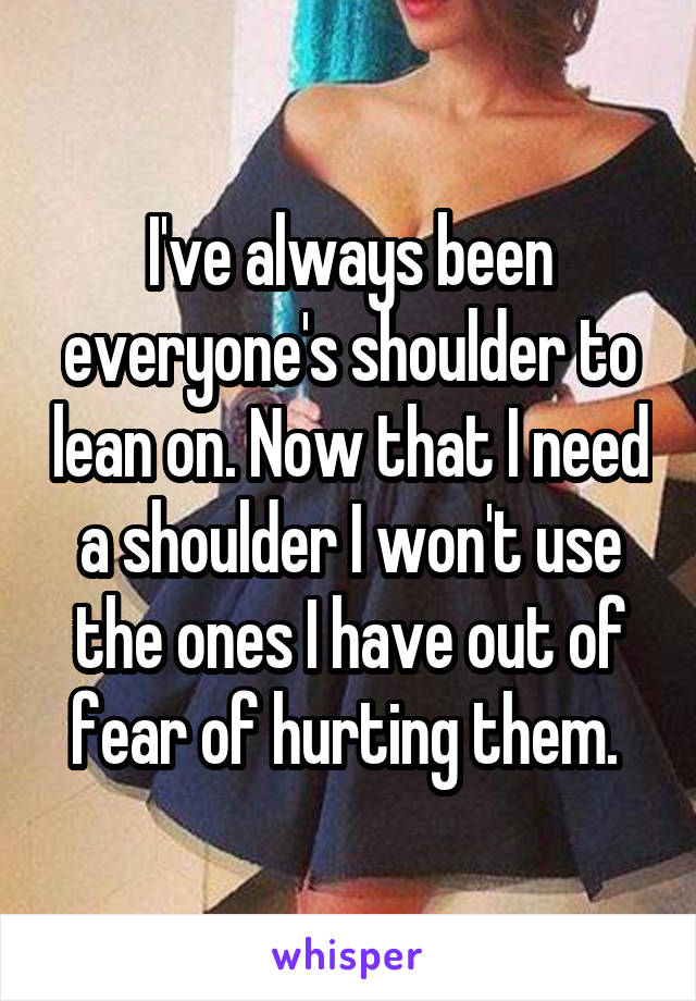 I've always been everyone's shoulder to lean on. Now that I need a shoulder I won't use the ones I have out of fear of hurting them.
