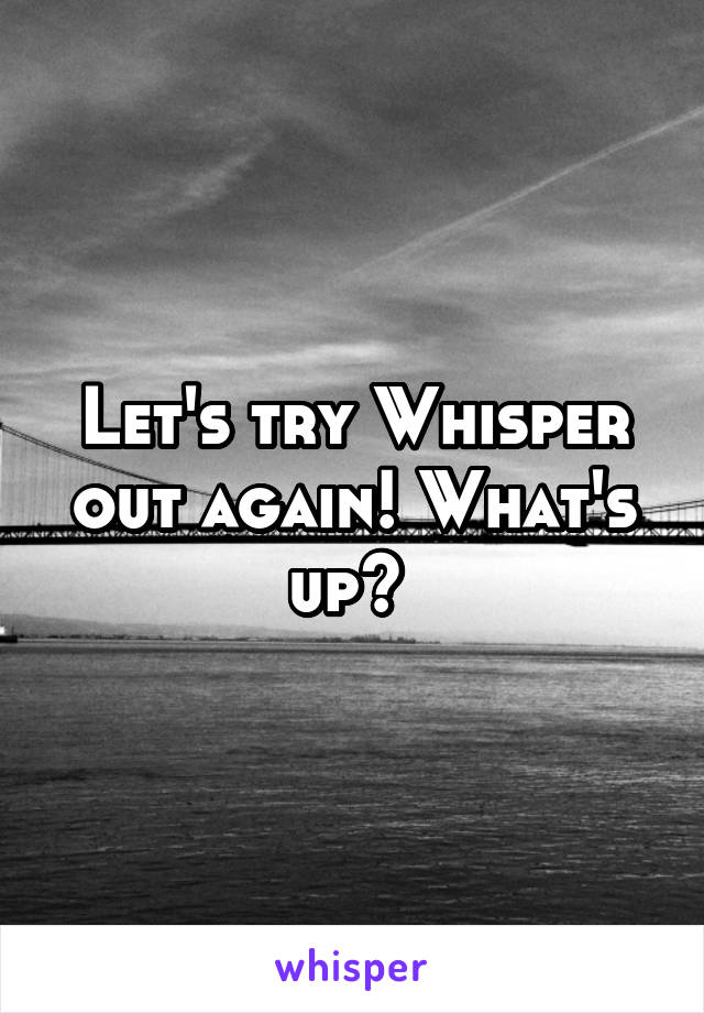 Let's try Whisper out again! What's up?
