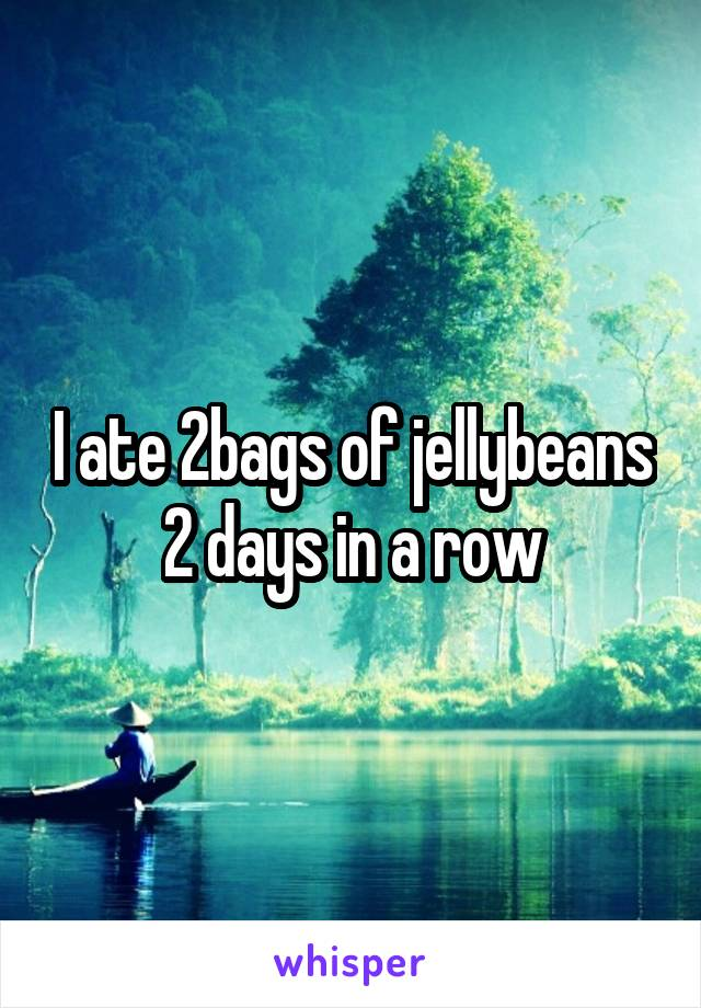 I ate 2bags of jellybeans 2 days in a row