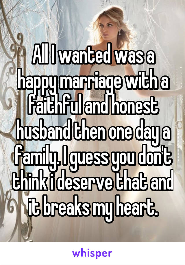 All I wanted was a happy marriage with a faithful and honest husband then one day a family. I guess you don't think i deserve that and it breaks my heart.