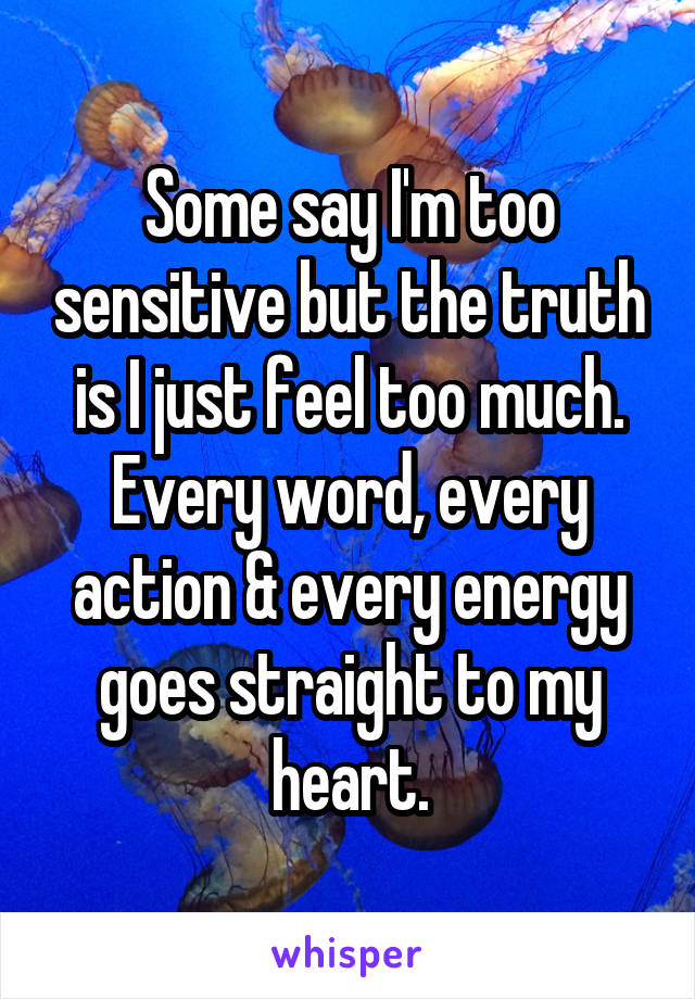 Some say I'm too sensitive but the truth is I just feel too much. Every word, every action & every energy goes straight to my heart.