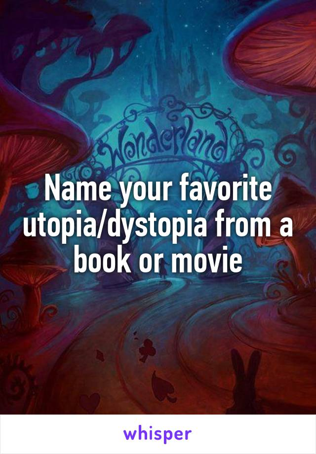 Name your favorite utopia/dystopia from a book or movie
