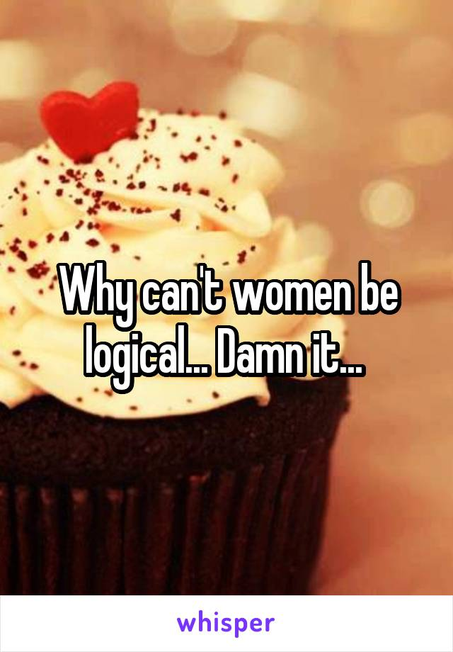 Why can't women be logical... Damn it...