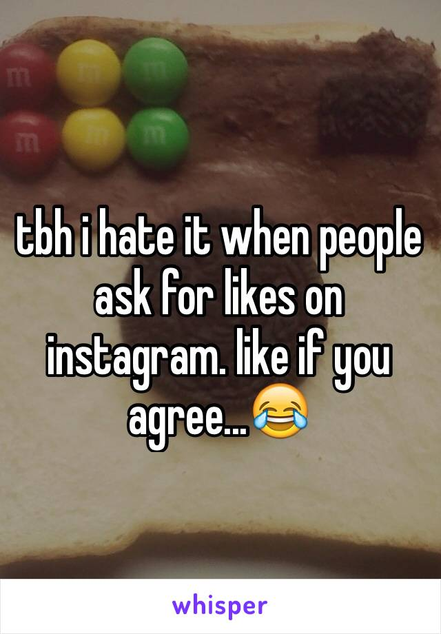 tbh i hate it when people ask for likes on instagram. like if you agree...😂