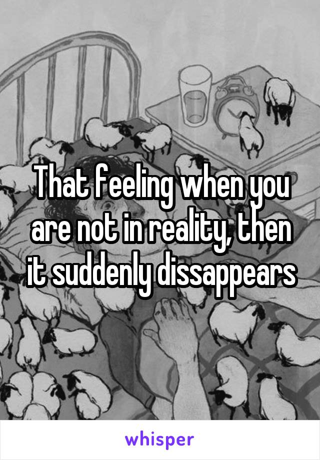 That feeling when you are not in reality, then it suddenly dissappears