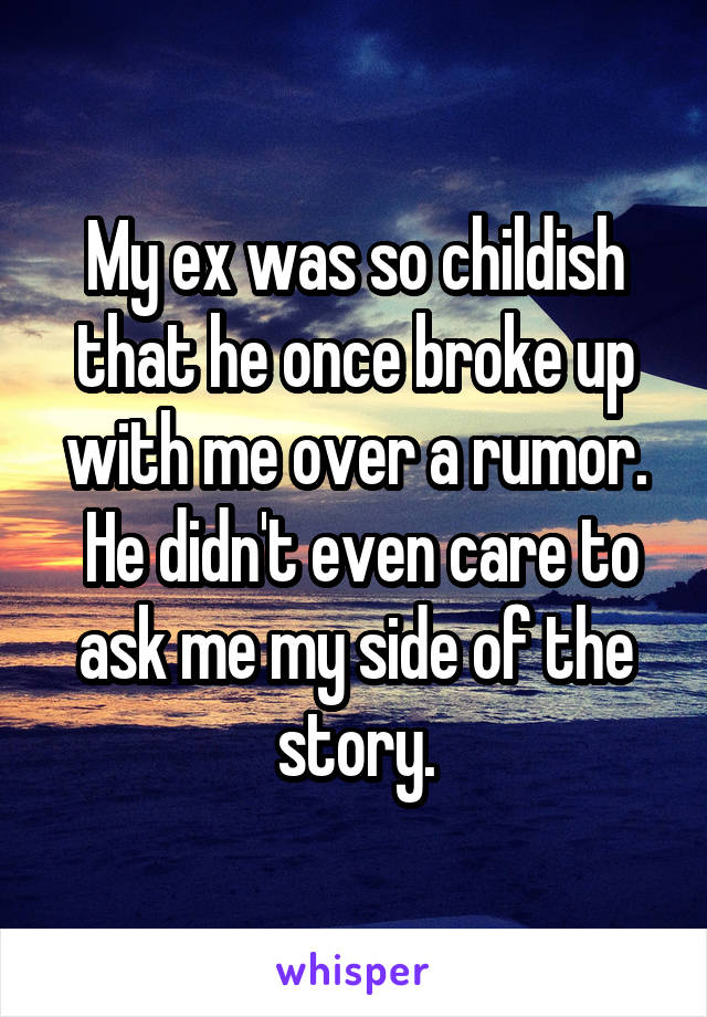 My ex was so childish that he once broke up with me over a rumor.  He didn't even care to ask me my side of the story.