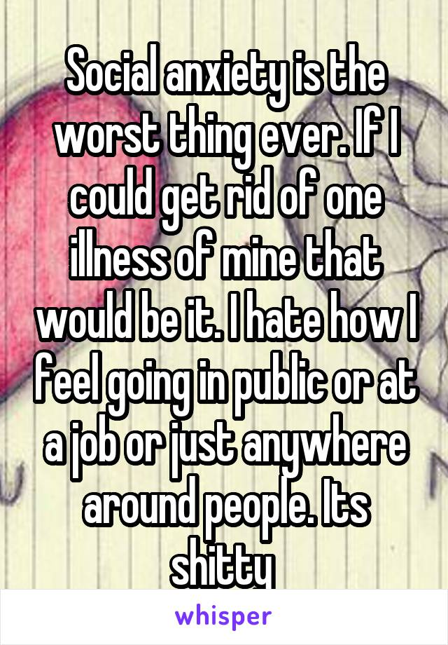 Social anxiety is the worst thing ever. If I could get rid of one illness of mine that would be it. I hate how I feel going in public or at a job or just anywhere around people. Its shitty