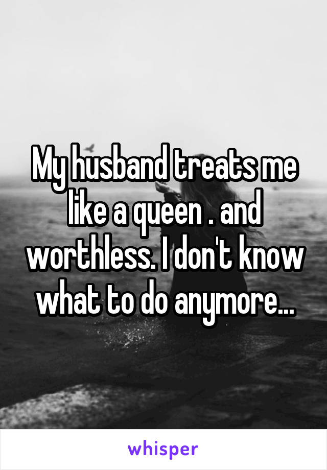My husband treats me like a queen . and worthless. I don't know what to do anymore...