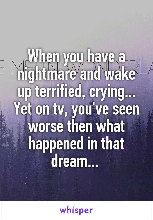 When you have a nightmare and wake up terrified, crying... Yet on tv, you've seen worse then what happened in that dream...