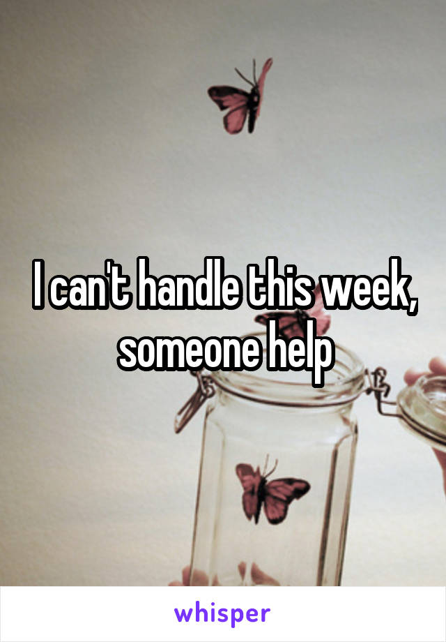 I can't handle this week, someone help
