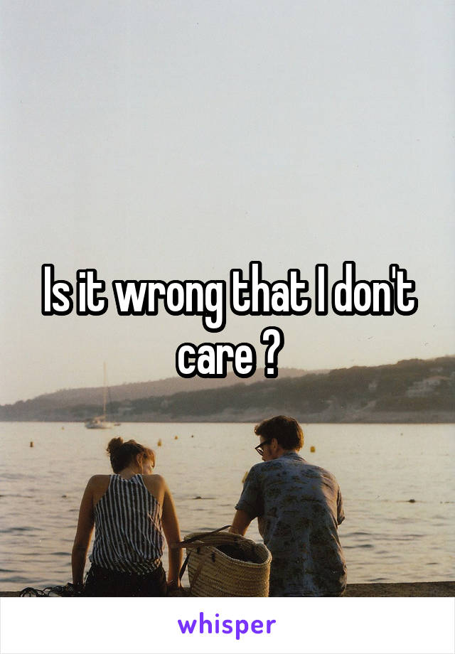 Is it wrong that I don't care ?