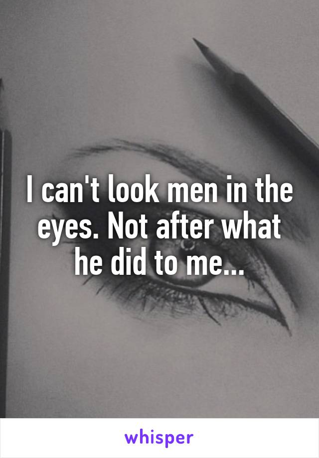 I can't look men in the eyes. Not after what he did to me...