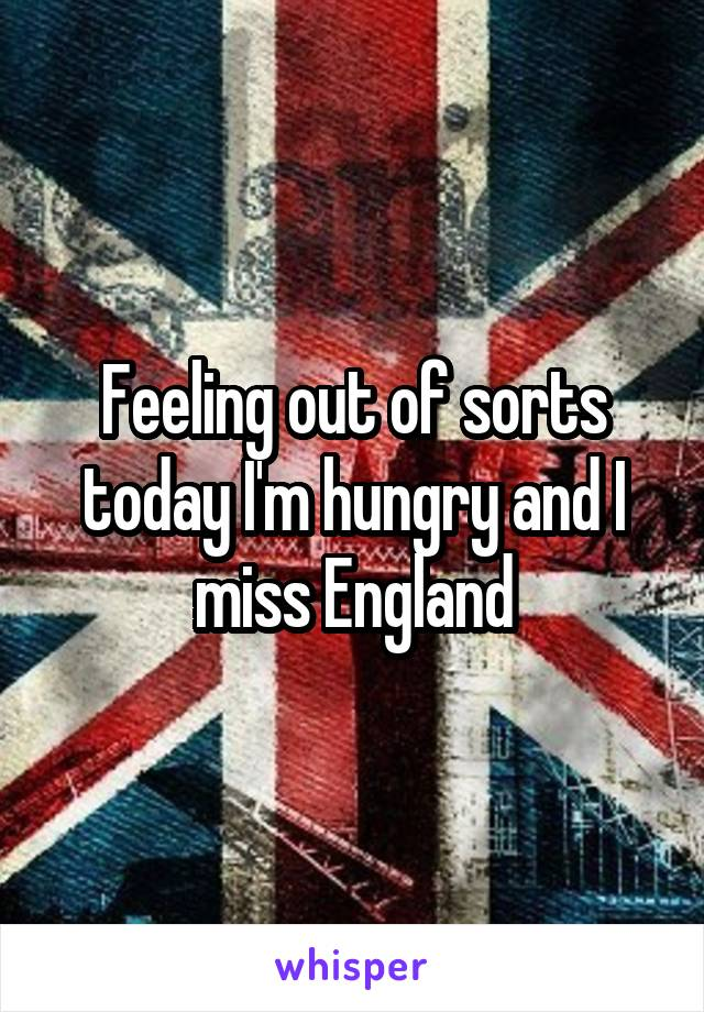 Feeling out of sorts today I'm hungry and I miss England