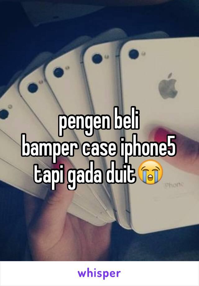 pengen beli bamper case iphone5 tapi gada duit😭