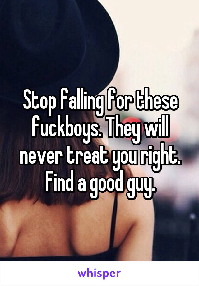 Stop falling for these fuckboys. They will never treat you right. Find a good guy.