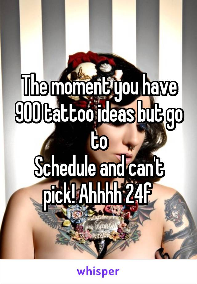The moment you have 900 tattoo ideas but go to Schedule and can't pick! Ahhhh 24f