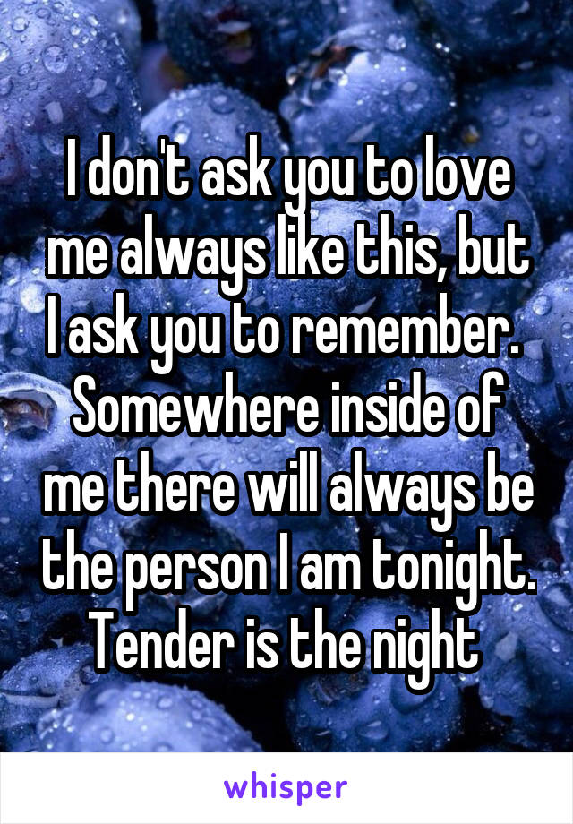I don't ask you to love me always like this, but I ask you to remember.  Somewhere inside of me there will always be the person I am tonight. Tender is the night