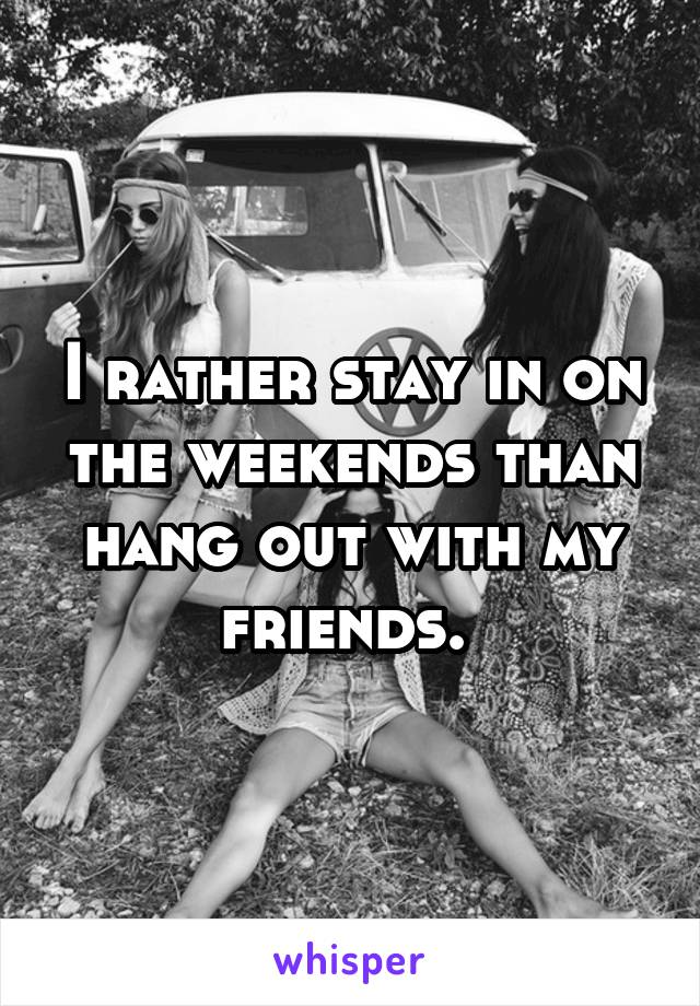 I rather stay in on the weekends than hang out with my friends.