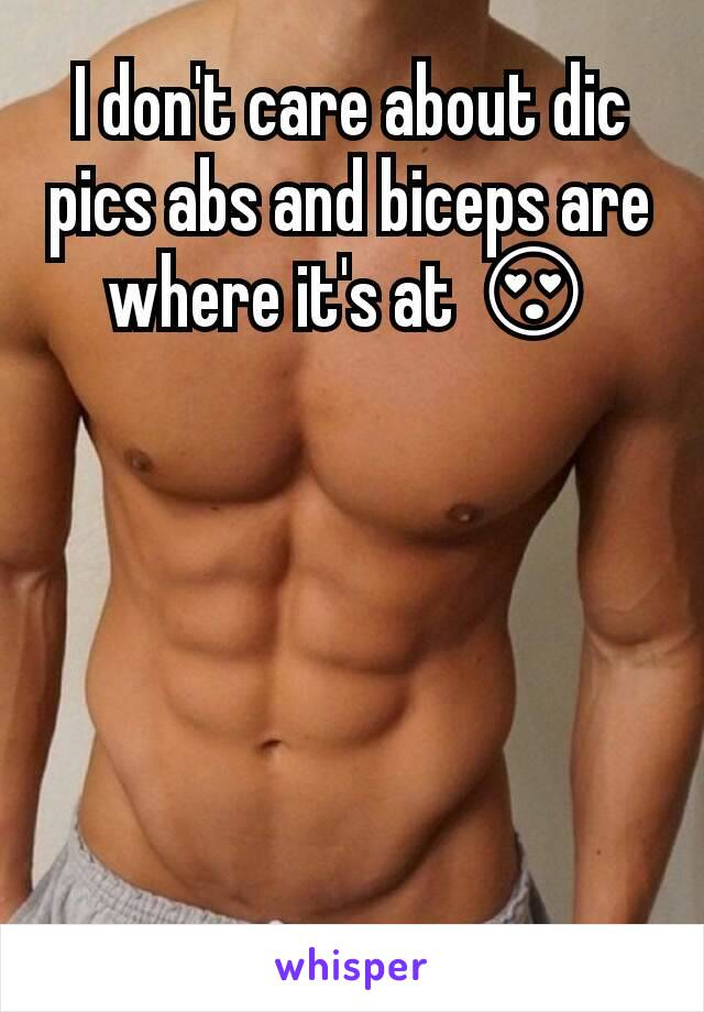 I don't care about dic pics abs and biceps are where it's at 😍