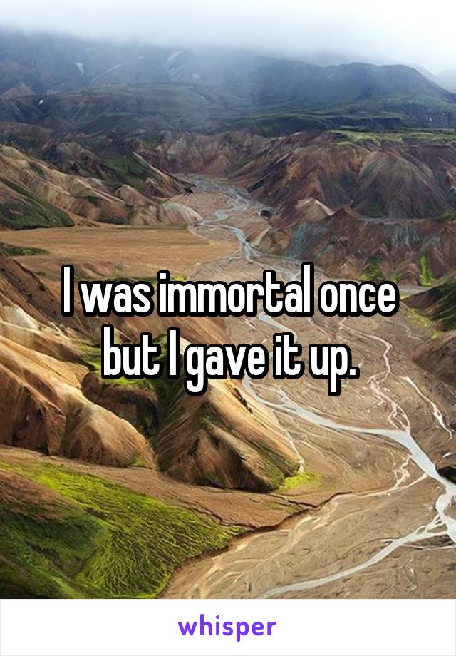 I was immortal once but I gave it up.