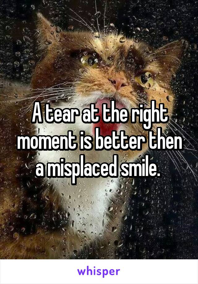 A tear at the right moment is better then a misplaced smile.