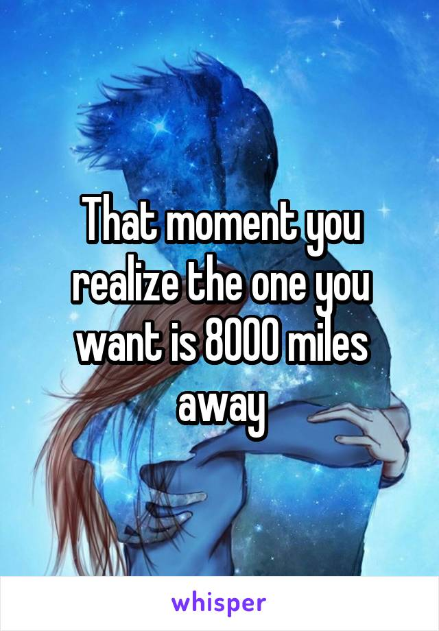 That moment you realize the one you want is 8000 miles away