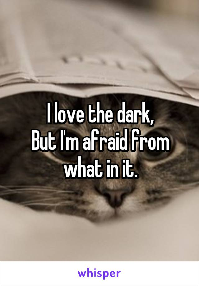 I love the dark, But I'm afraid from what in it.