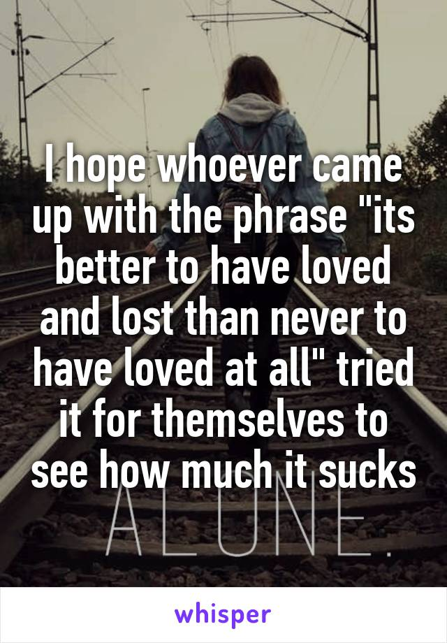 """I hope whoever came up with the phrase """"its better to have loved and lost than never to have loved at all"""" tried it for themselves to see how much it sucks"""