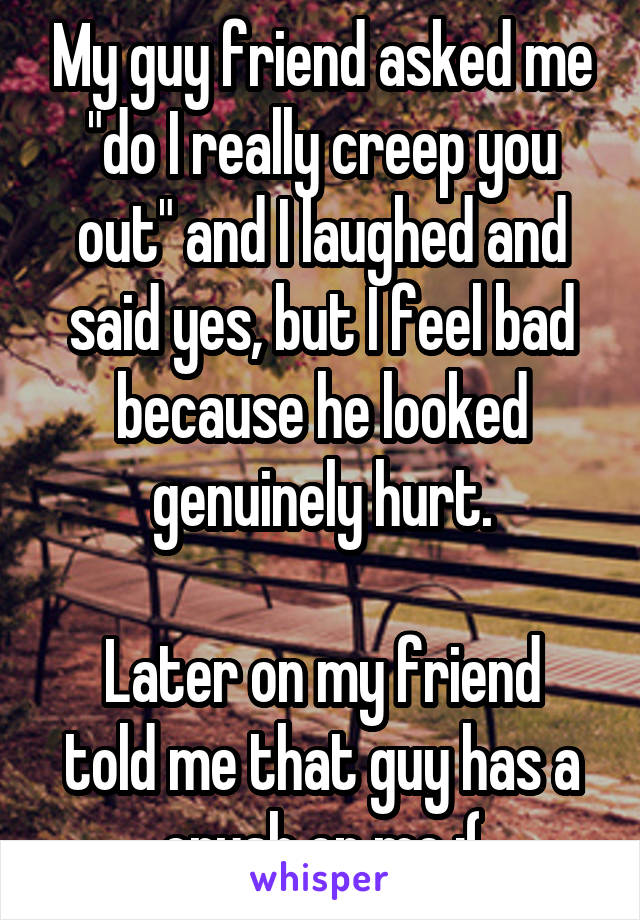 """My guy friend asked me """"do I really creep you out"""" and I laughed and said yes, but I feel bad because he looked genuinely hurt.  Later on my friend told me that guy has a crush on me ;("""