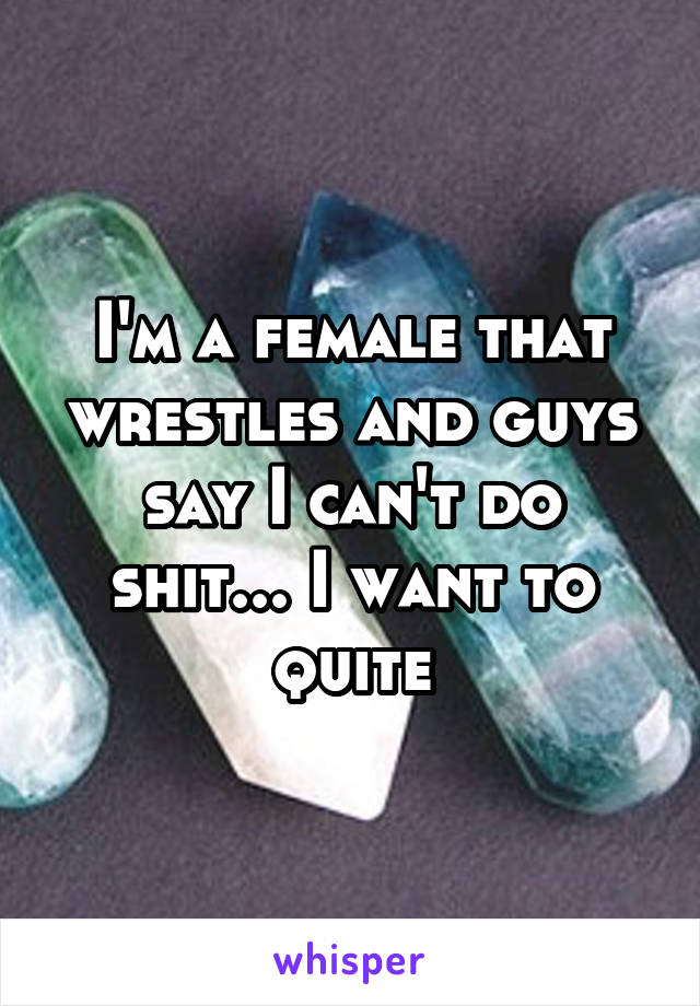 I'm a female that wrestles and guys say I can't do shit... I want to quite