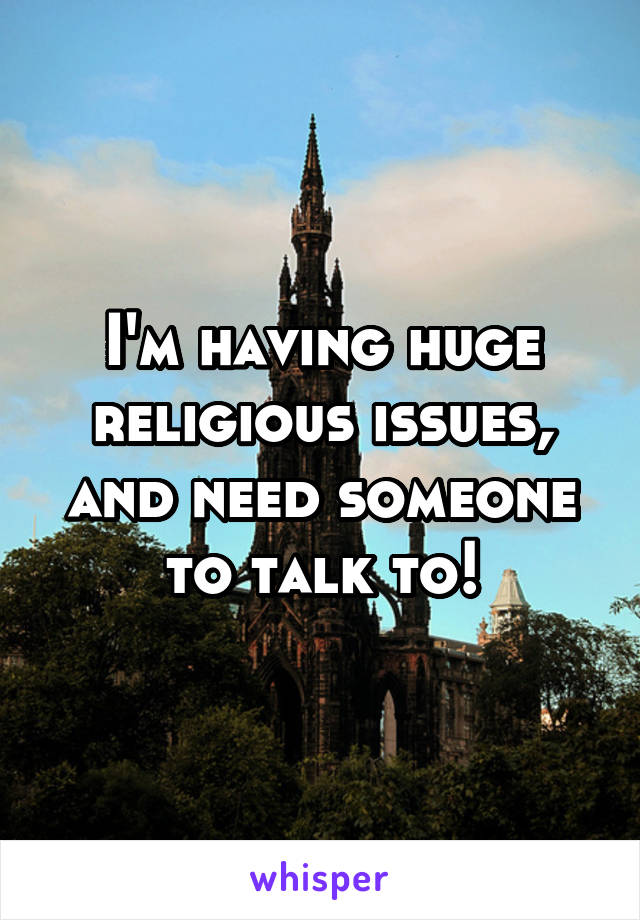 I'm having huge religious issues, and need someone to talk to!