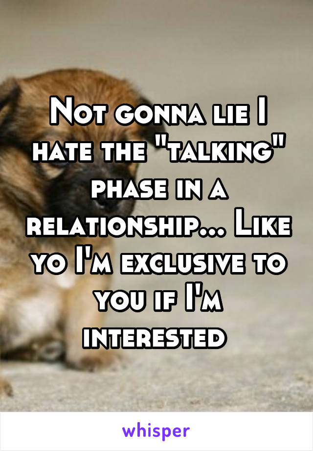 """Not gonna lie I hate the """"talking"""" phase in a relationship... Like yo I'm exclusive to you if I'm interested"""