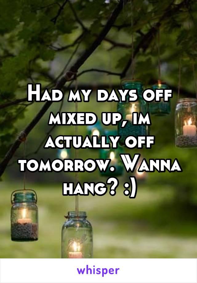 Had my days off mixed up, im actually off tomorrow. Wanna hang? :)