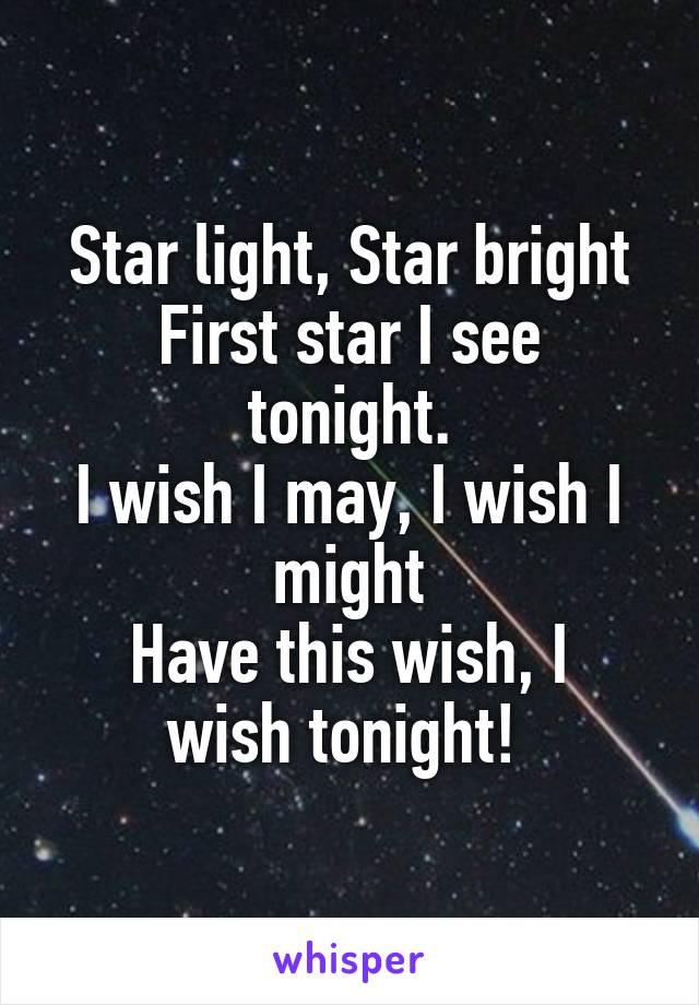 Star light, Star bright First star I see tonight. I wish I may, I wish I might Have this wish, I wish tonight!
