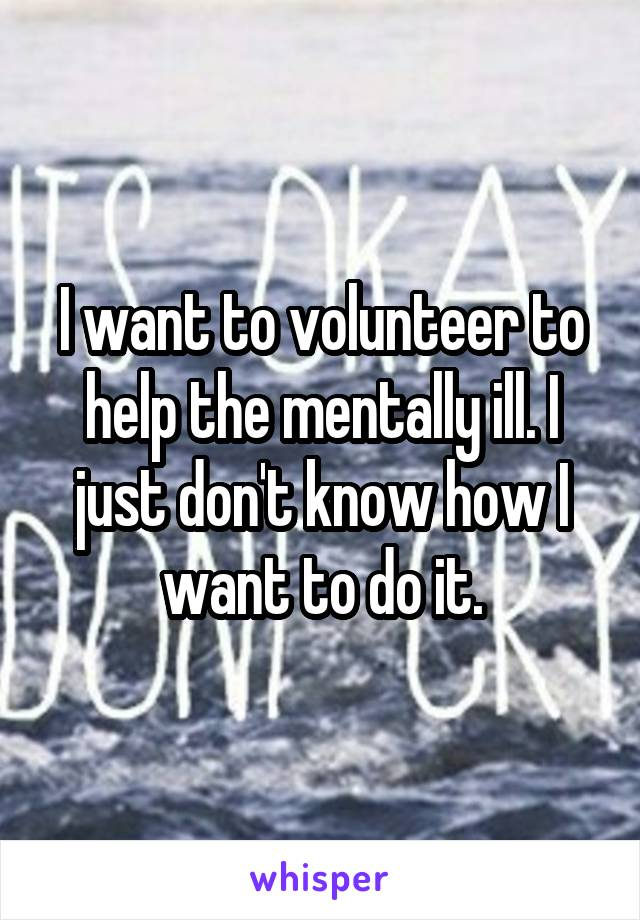 I want to volunteer to help the mentally ill. I just don't know how I want to do it.