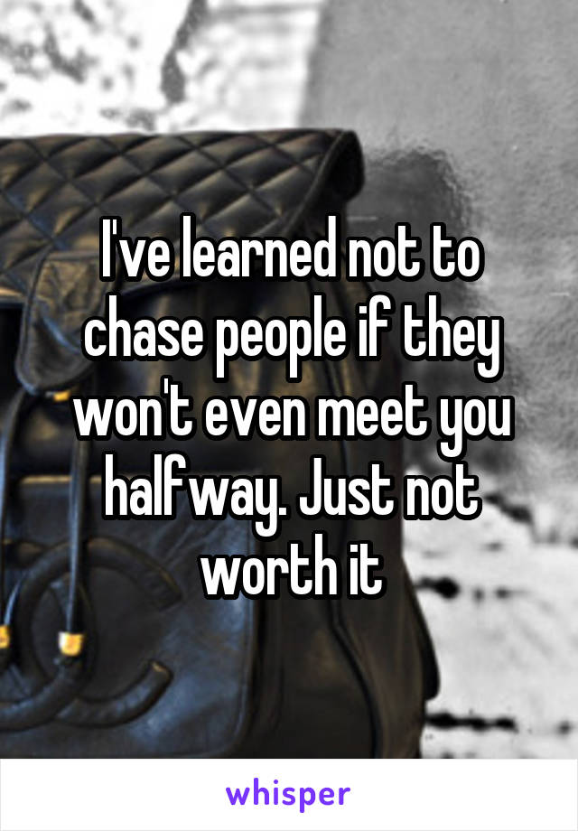 I've learned not to chase people if they won't even meet you halfway. Just not worth it